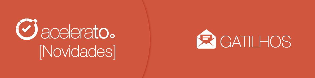[Novidades] Gatilhos – Aproveite muito mais do Acelerato.