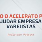 Como o Acelerato pode ajudar empresas Varejistas   Acelerato Podcast #T1E1