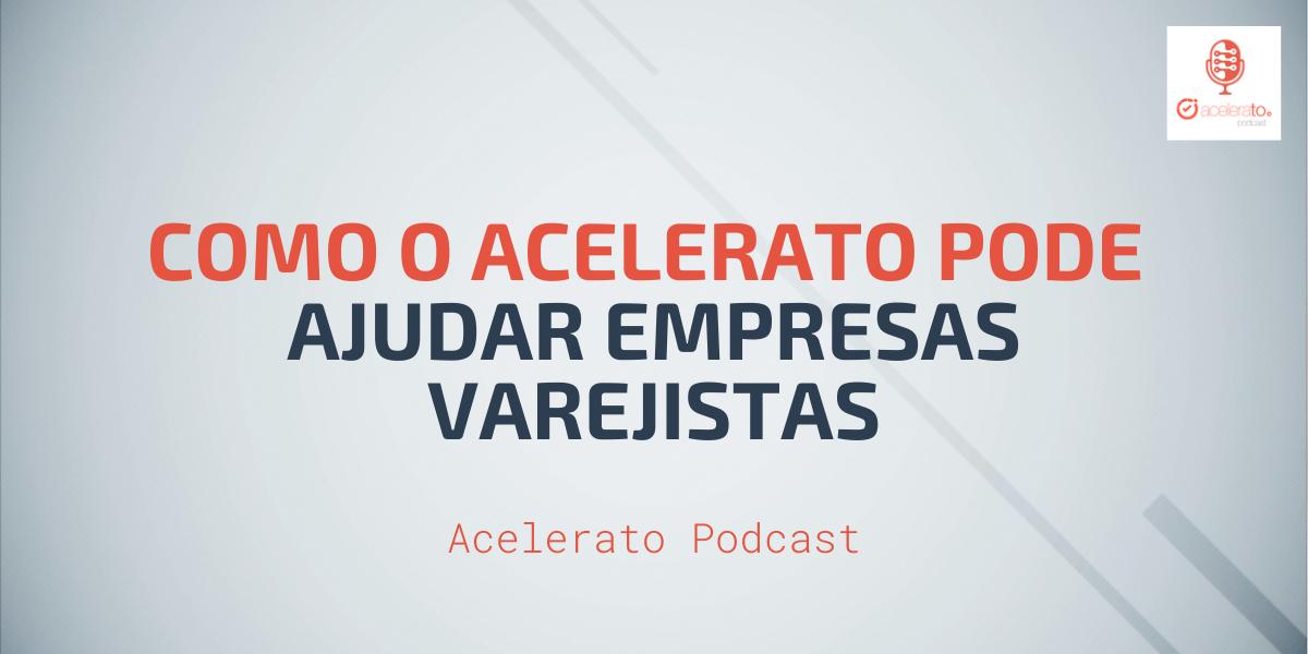 Como o Acelerato pode ajudar empresas Varejistas | Acelerato Podcast #T1E1
