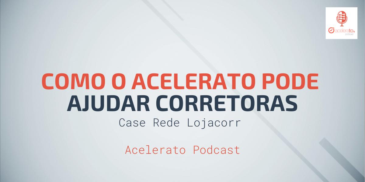 Como o Acelerato pode ajudar Corretoras   Case Rede Lojacorr   Acelerato Podcast #T1E3