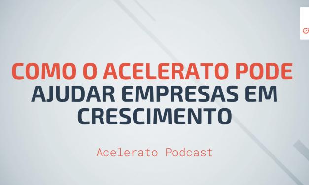 Como o Acelerato pode ajudar Empresas em Crescimento | Acelerato Podcast #T1E4