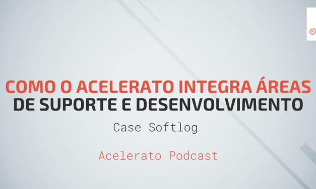 Como o Acelerato Integra Áreas de Suporte e Desenvolvimento | Case Softlog | Acelerato Podcast #T1E5