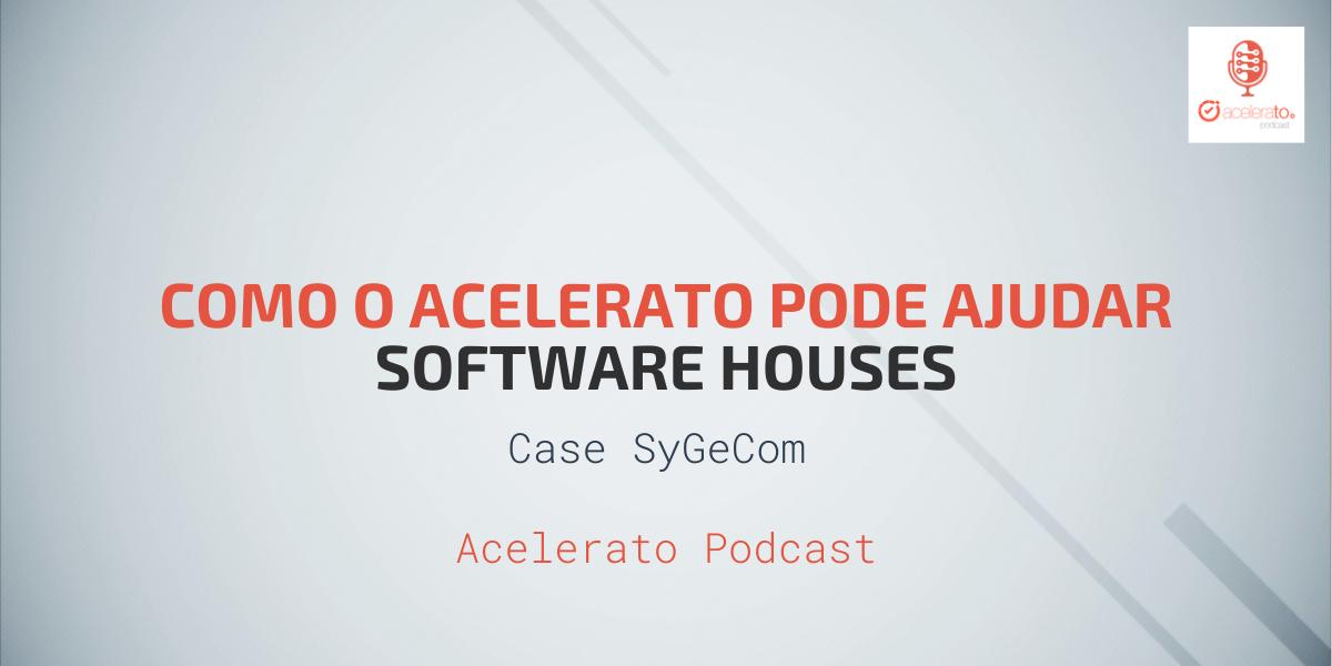 Como o Acelerato pode ajudar Software Houses | Case SyGeCom | Acelerato Podcast #T1E7