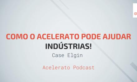 Como o Acelerato pode Ajudar Indústrias | Case Elgin | Acelerato Podcast #T1E8