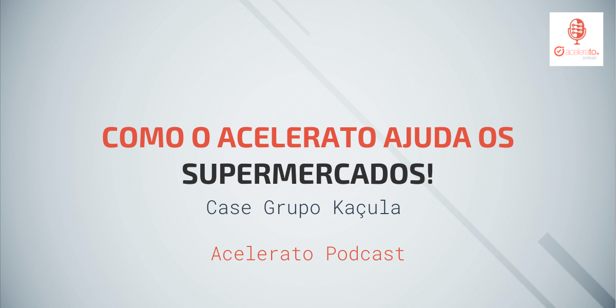 Como o Acelerato ajuda Supermercados | Case Kaçula Supermercados | Acelerato Podcast #T2E1